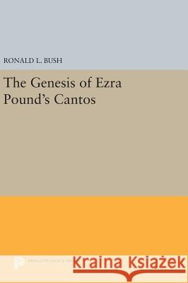 The Genesis of Ezra Pound's Cantos Ronald L. Bush 9780691634197