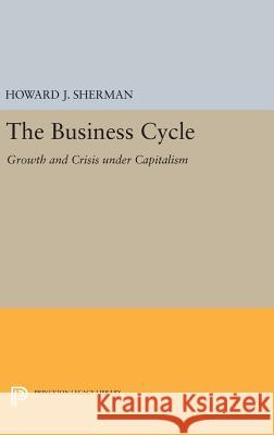 The Business Cycle: Growth and Crisis Under Capitalism Howard J. Sherman 9780691635767 Princeton University Press