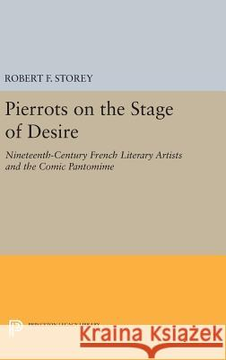Pierrots on the Stage of Desire: Nineteenth-Century French Literary Artists and the Comic Pantomime Robert F. Storey 9780691639789