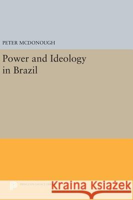 Power and Ideology in Brazil Peter McDonough 9780691642437 Princeton University Press