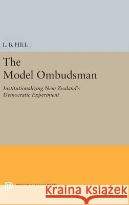 The Model Ombudsman: Institutionalizing New Zealand's Democratic Experiment L. B. Hill 9780691644035
