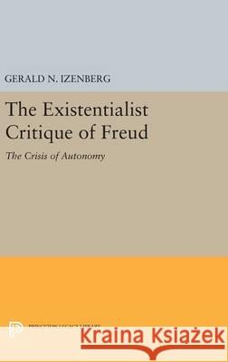 The Existentialist Critique of Freud: The Crisis of Autonomy Gerald N. Izenberg 9780691644134