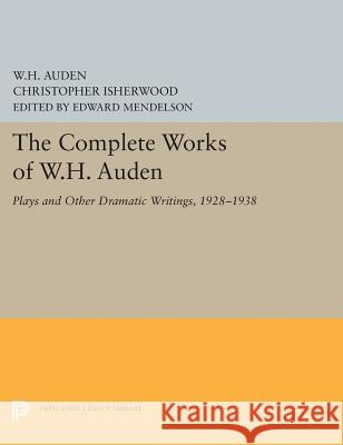 The Complete Works of W.H. Auden: Plays and Other Dramatic Writings, 1928-1938 W. H. Auden Christopher Isherwood Edward Mendelson 9780691656144 Princeton University Press
