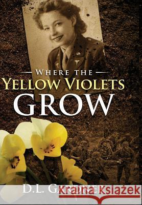 Where the Yellow Violets Grow: A WWII Sweet Romance D. L. Gardner Manufixed                                Les Solot Les 9780692059128