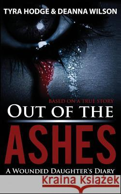 Out of the Ashes: A Wounded Daughter's Diary Tyra Hodge Wilson Deanna 9780692061534