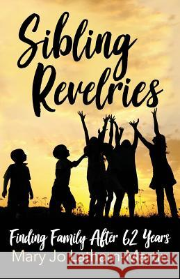 Sibling Revelries: Finding Family After 62 Years Mary Jo Latham-Martin 9780692078679