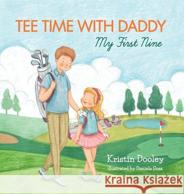 Tee Time with Daddy: My First Nine Kristin Dooley Daniela Sosa Marcy Pusey 9780692103838