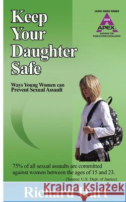 Keep Your Daughter Safe: Ways Young Women Can Prevent Sexual Assault Richard Hart 9780692108161