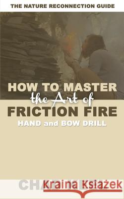 How to Master the Art of Friction Fire: Hand and Bow Drill Chad Keel 9780692108406