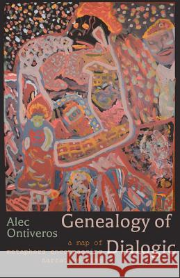 Genealogy of Dialogic: A Map of Metaphors Encompassing Narrative-Time Alec Ontiveros 9780692113011