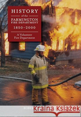 History of the Farmington Fire Department 1850 - 2000: A Volunteer Fire Department Ruth McCleery Watson Robert Luce McCleery Ruth McCleery Watson 9780692116524