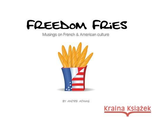 Freedom Fries: Musings on French and American Culture Andre Russell Adams Andre Russell Adams 9780692129227