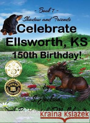 Shadow and Friends Celebrate Ellsworth, Ks, 150th Birthday M. Schmidt S. Jackson A. Raymond 9780692156810 M. Schmidt Productions