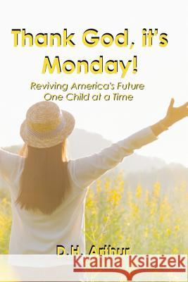 Thank God, It's Monday!: Reviving America's Future One Child at a Time D. H. Arthur 9780692161494