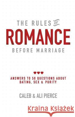 The Rules of Romance Before Marriage: Answers to 50 Questions about Dating, Sex and Purity. Caleb Pierce Ali Pierce 9780692166437