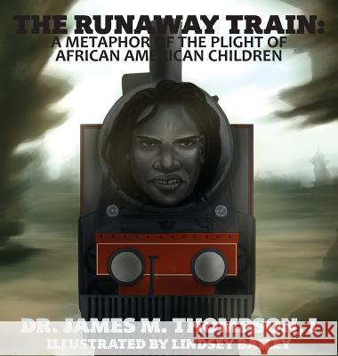 The Runaway Train: A Metaphor of the Plight of African American Children Dr James M. Thompson Dr Danna H. Thompson Lindsey Bailey 9780692175019
