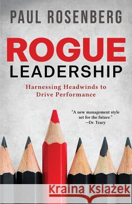 Rogue Leadership: Harnessing Headwinds to Drive Performance Paul Rosenberg 9780692185469