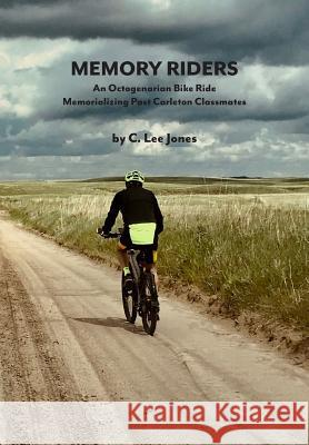 Memory Riders: An Octogenarian Bike Ride Memorializing Past Carleton Classmates C. Lee Jones 9780692190395
