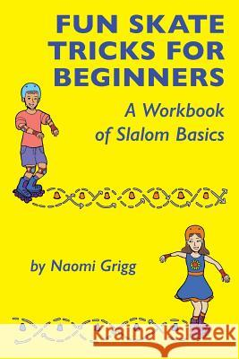 Fun Skate Tricks for Beginners: A Workbook of Slalom Basics Naomi Grigg 9780692205884