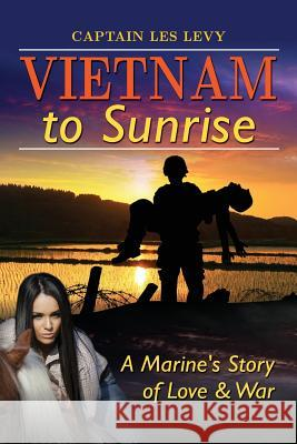 Vietnam to Sunrise: A Marine's Story of Love & War Les Levy 9780692225806