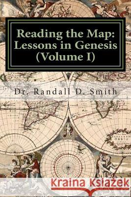Reading the Map: Lessons in the Book of Genesis (Volume I) Dr Randall D. Smith 9780692249048 Gcbi Publications