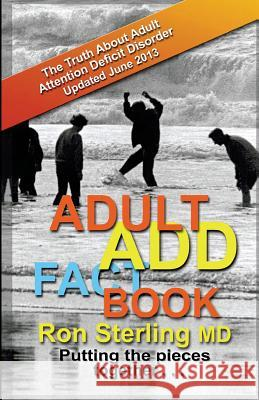 Adult Add Factbook - The Truth about Adult Attention Deficit Disorder Updated June 2013 Ron Sterlin 9780692249482