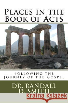 Places in the Book of Acts: Following the Journey of the Gospel Dr Randall D. Smith 9780692253939 Gcbi Publications
