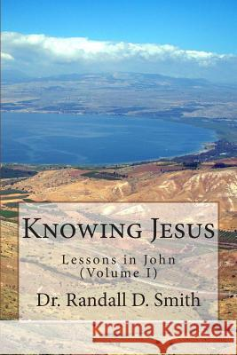 Knowing Jesus: Lessons in John (Volume I) Dr Randall D. Smith 9780692260760 Gcbi Publications