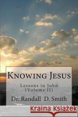 Knowing Jesus: Lessons in John (Volume II) Dr Randall D. Smith 9780692260821 Gcbi Publications