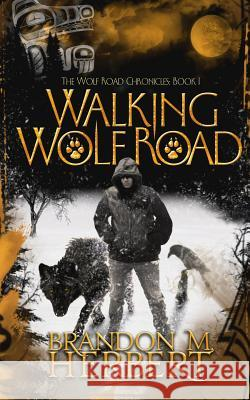 Walking Wolf Road: The Wolf Road Chronicles - Book 1 Brandon M Herbert Debra F Ginsberg  9780692265147