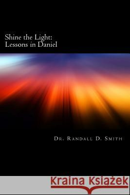 Shine the Light: Lessons in Daniel Dr Randall D. Smith 9780692268186 Gcbi Publications