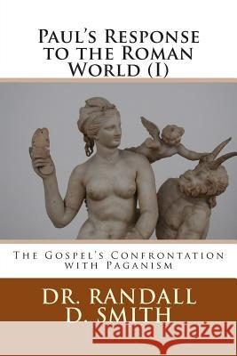 Paul's Response to the Roman World (I): The Gospel Confronted Paganism Dr Randall D. Smith 9780692270325 Gcbi Publications