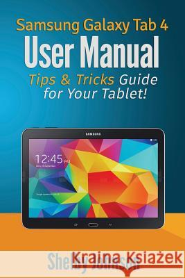 Samsung Galaxy Tab 4 User Manual: Tips & Tricks Guide for Your Tablet! Shelby Johnson 9780692272497