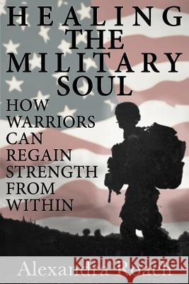 Healing the Military Soul: How Warriors Can Regain Strength from Within Alexandra H. Roac 9780692292969