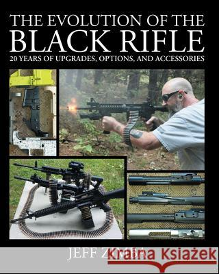The Evolution of the Black Rifle: 20 Years of Upgrades, Options, and Accessories Jeff Zimba 9780692317266