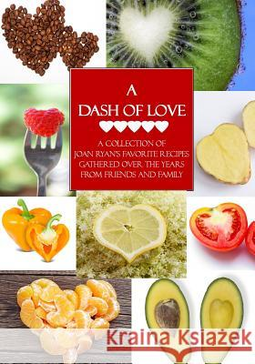 A Dash of Love: A Collection of Joan Ryan's Favorite Recipes Gathered Over the Years from Friends and Family Joan Ryan 9780692320891