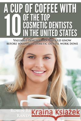 A Cup of Coffee with 10 of the Top Cosmetic Dentists in the United States: Valuable Insights You Should Know Before You Have Cosmetic Dental Work Done D. D. S. Robin Rutherford Randy Va D. D. S. Dennis J. Wells 9780692322727