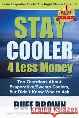 Stay Cooler 4 Less Money: Top Questions about Evaporative / Swamp Coolers Buff Brown 9780692349847
