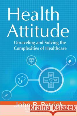 Health Attitude: Unraveling and Solving the Complexities of Healthcare John R. Patrick 9780692357361
