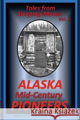 Tales from Sleeping Moose Vol. 1: Alaska Mid-Century Pioneers Atwood Cutting 9780692363102 Echo Hill Arts Book