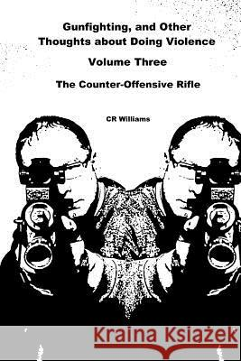 Gunfighting, and Other Thoughts about Doing Violence: The Counter-Offensive Rifle Cr Williams 9780692367957