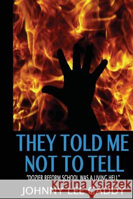 They Told Me Not to Tell: Dozier Reform School Was a Living Hell Johnny Gaddy Prof Clare Washington 9780692373521