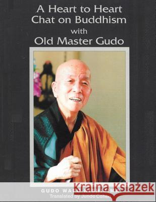 A Heart to Heart Chat on Buddhism with Old Master Gudo (Expanded Edition) Gudo Wafu Nishijima Jundo Cohen 9780692374337