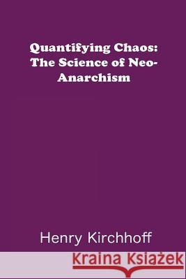 Quantifying Chaos: The Science of Neo-Anarchism Henry Kirchhoff 9780692381885