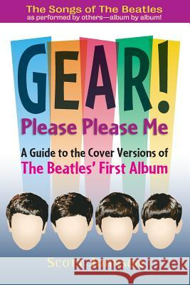 Gear! Please Please Me: A Guide to the Cover Versions of the Beatles' First Album Scott Johnson 9780692392737