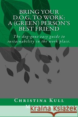Bring Your D.O.G. to Work: A (Green) Person's Best Friend: The Dog-Gone Easy Guide to Sustainability in the Work Place. Christina Kull Martens 9780692397930