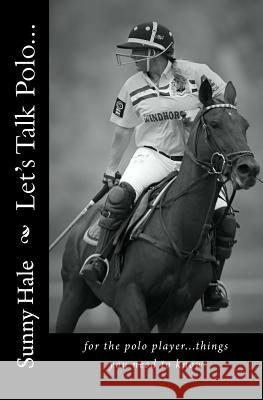 Let's Talk Polo...: For the Polo Player...Things You Need to Know. Written by the Most Famous and Well Respected Female Polo Player in the Sunny Hale 9780692402368