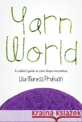 Yarn World: A Crafter's Guide to Yarn Everywhere Lisa Maness Prakash 9780692416303
