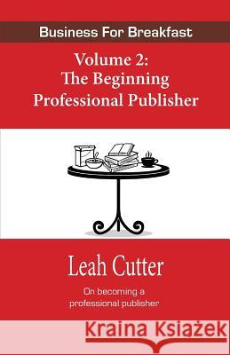 Business for Breakfast Volume 2: The Beginning Professional Publisher Leah Cutter 9780692421079