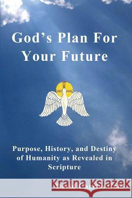 God's Plan for Your Future: Purpose, History, and Destiny of Humanity as Revealed in Scripture David Charles Cole   9780692422366